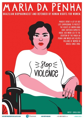 Maria da Penha is a Brazilian biopharmacist and human rights defender. She advocates for women rights, particularly against domestic violence. Artist: Camila Rosa.